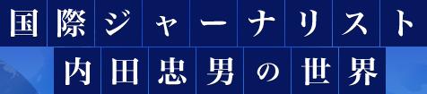 国際ジャーナリスト 内田忠男の世界